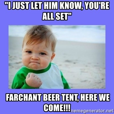 "Baby fist - ""i just let him know, you're all set""  farchant beer tent, Here we come!!!"