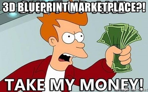 Shut Up And Take My Money - 3d blueprint marketplace?!