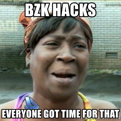Ain't Nobody got time fo that - BzK Hacks Everyone got time for that