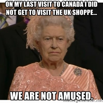 Unimpressed Queen - On my last visit to Canada I did not get to visit the uk shoppe... we are not amused.