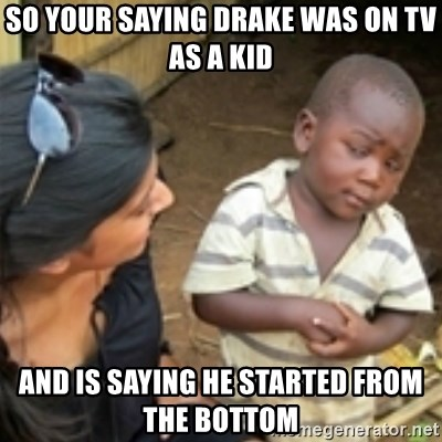 Skeptical african kid  - So your saying drake Was on TV as a kid And is saying he started from the bottom