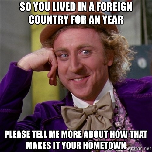 Willy Wonka - So you lived in a foreign country for an year please tell me more about how that makes it your hometown