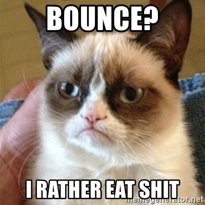 Grumpy Cat  - bounce? I rather eat shit
