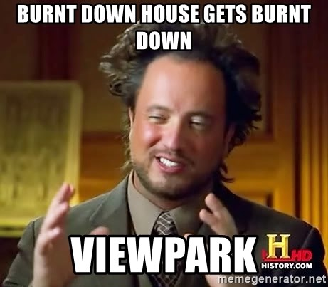 Ancient Aliens - burnt down house gets burnt down viewpark