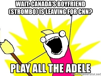 X ALL THE THINGS - Wait. canada's boyfriend (strombo) is leaving for CNN? play all the adele
