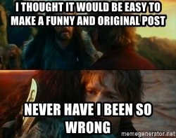 Never Have I Been So Wrong - I thought it would be easy to make a funny and original post Never have i been so wrong