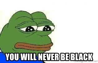 Sad Frog -  You WILL NEVER BE BLACK