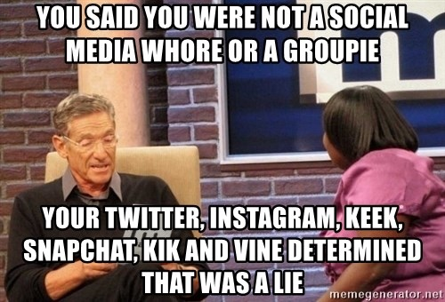 Maury Lie Detector - You said you were not a sOcial media whore or a groupie Your twitter, Instagram, keek, SnapchAt, kIk And vine determined that was a lie