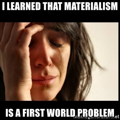First World Problems - I learned that materialism is a first world problem