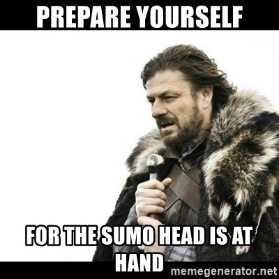 Winter is Coming - prepare yourself for the sumo head is at hand