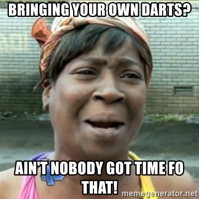 Ain't Nobody got time fo that - bringing your own darts? ain't nobody got time fo that!