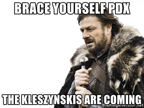 Winter is Coming - Brace yourself PDX the kleszynskis are coming
