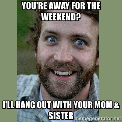 Overly Attached Boyfriend - YOu're away for the weekend? I'll hang out with your Mom & Sister