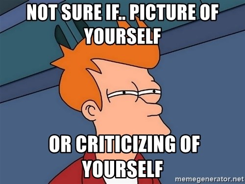 Futurama Fry - Not sure if.. picture of yourself  or criticizing of yourself