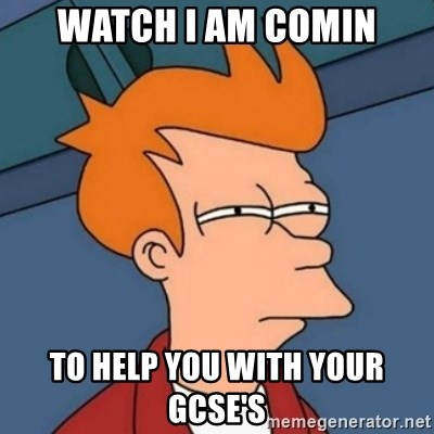 Not sure if troll - WATCH I AM COMIN TO HELP YOU WITH YOUR GCSE'S