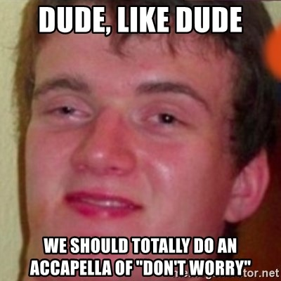 """highguy - Dude, like dude We should totally do an accapella of """"Don't worry"""""""