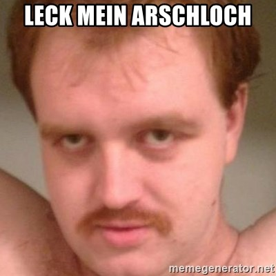 Friendly creepy guy - LECK MEIN ARSCHLOCH
