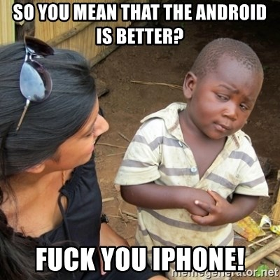 Skeptical 3rd World Kid - So you mean that the android is better? fuck you iphone!