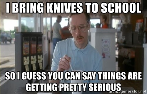 Things are getting pretty Serious (Napoleon Dynamite) - I BRING KNIVES TO SCHOOL SO I GUESS YOU CAN SAY THINGS ARE GETTING PRETTY SERIOUS