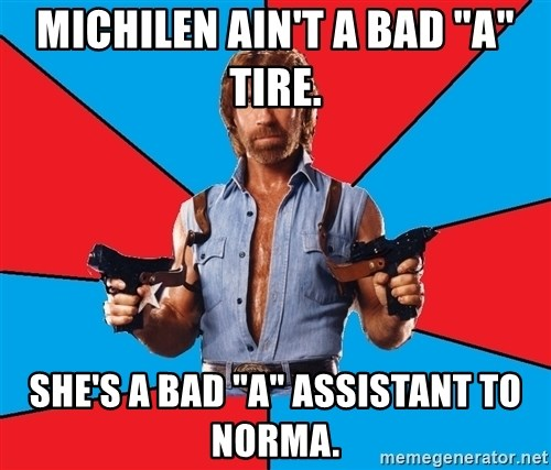 "Chuck Norris  - Michilen ain't a bad ""a"" tire. she's a bad ""A"" assistant to norma."