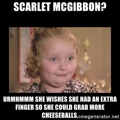 Honey BooBoo - scarlet mcgibbon? urmhmmm she wishes she had an extra finger so she could grab more cheeseballs.