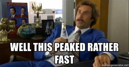 That escalated quickly-Ron Burgundy -  Well this peaked rather fast