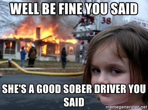 Disaster Girl - well be fine you said she's a good sober driver you said