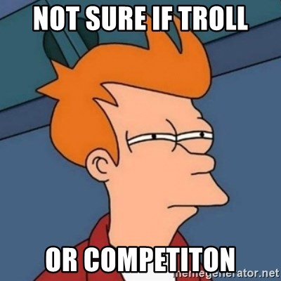 Not sure if troll - Not sure if troll or competiton