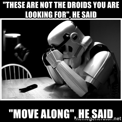 "sad stormtrooper - ""these are not the droids you are looking for"", he said ""move along"", he said"