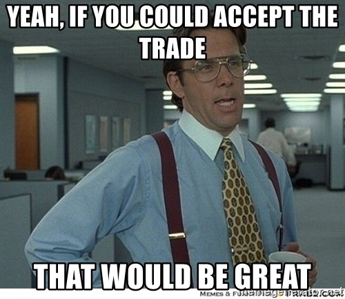 That would be great - YEAH, IF YOU COULD ACCEPT THE TRADE tHAT WOULD BE GREAT