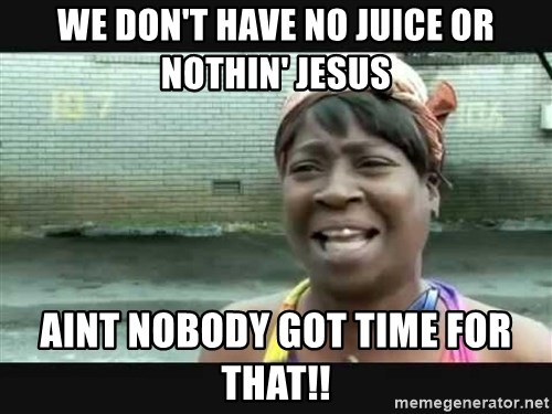 Sweet brown - We don't have no juice or nothin' jesus aint nobody got time for that!!