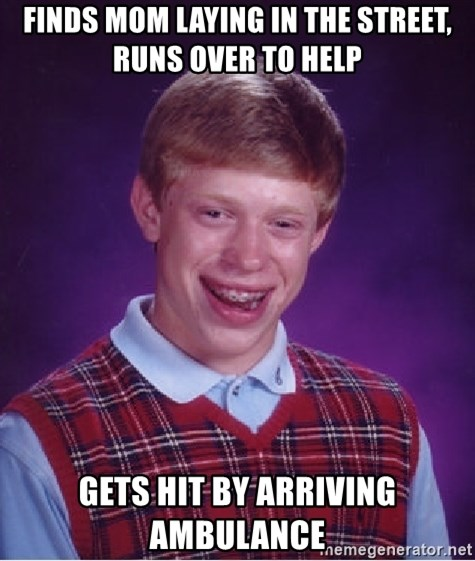 Bad Luck Brian - finds mom laying in the street, runs over to help gets hit by arriving ambulance