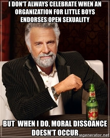 The Most Interesting Man In The World - I don't always celebrate when an organization for little boys endorses open sexuality But  when i do, Moral dissoance doesn't occur