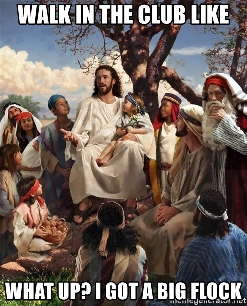 storytime jesus - Walk in the club like What up? I got a big Flock