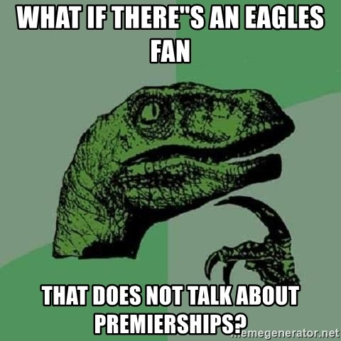 Philosoraptor - What if there''s an eagles fan that does not talk about premierships?