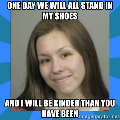 Jodi arias meme  - One day we will all stand in my shoes and i will be kinder than you have been