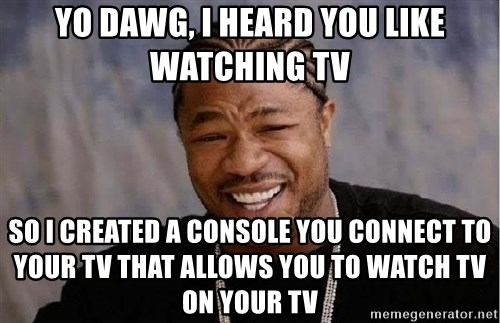 Yo Dawg - Yo DAWg, I heard you like watching Tv So I created a console you connect to your tv that allows you to watch tv on your tv