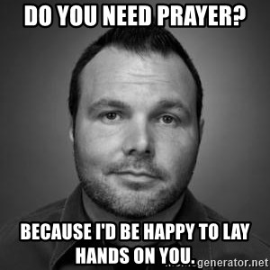Mark Driscoll - do you need prayer? Because I'd be happy to lay hands on you.