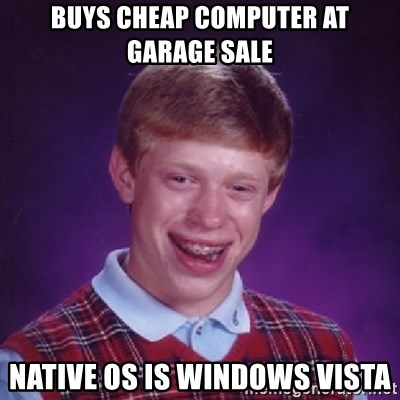 Bad Luck Brian - buys cheap computer at garage sale native os is windows vista