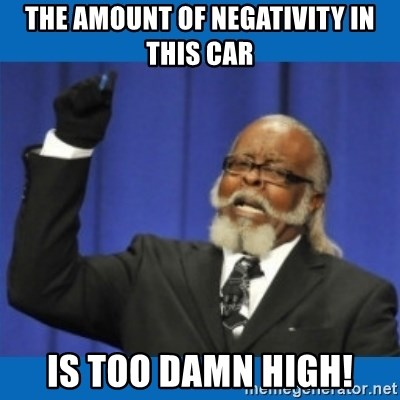 Too damn high - the amount of negativity in this car is too damn high!