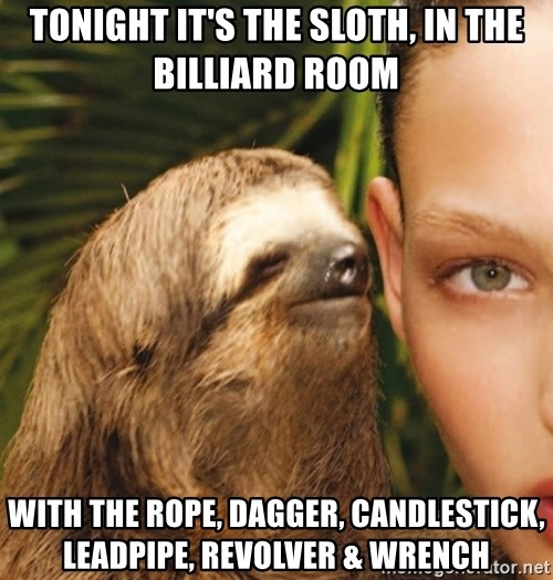 The Rape Sloth - Tonight it's the sloth, in the bIlliard room  With the rope, Dagger, CanDleSTick, leadpiPe, Revolver & wrench
