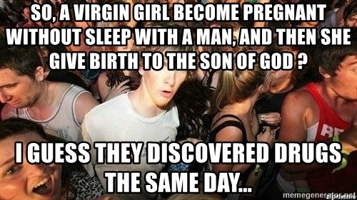 -Sudden Clarity Clarence - So, a virgin girl become pregnant without sleep with a man, and then she give birth to the son of god ? I guess they discovered drugs the same day...