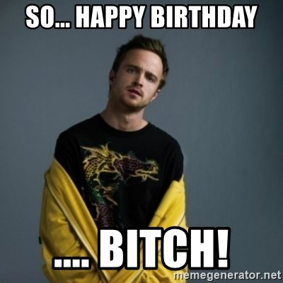 Jesse Pinkman - So... Happy birthday .... BITCH!