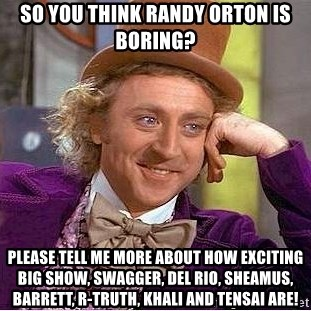 Willy Wonka - So you think Randy Orton is boring? Please tell me more about how exciting Big Show, Swagger, Del Rio, Sheamus, Barrett, R-Truth, Khali and Tensai are!