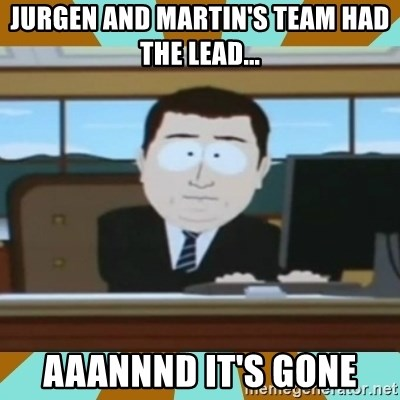 And it's gone - JUrgen and martin's team had the lead... aaannnd it's gone