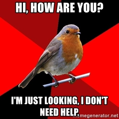 Retail Robin - Hi, how are you? I'm just looking, I don't NEED help.