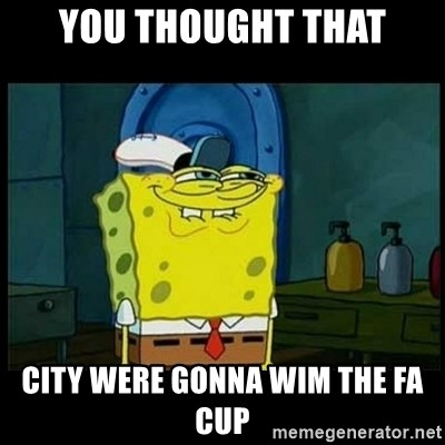 Don't you, Squidward? - YOU THOUGHT THAT CITY WERE GONNA WIM THE FA CUP