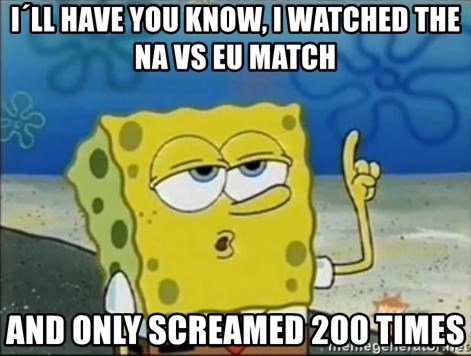 Spongebob - I´ll have you know, i watched the NA vs EU match and only screamed 200 times