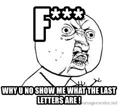 Y U SO - f*** why u no show me what the last letters are !