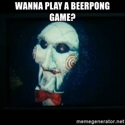 SAW - I wanna play a game - WANNA PLAY A BEERPONG GAME?